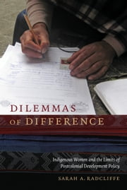 Dilemmas of Difference - Indigenous Women and the Limits of Postcolonial Development Policy ebook by Sarah A. Radcliffe
