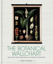 The Botanical Wall Chart - Art from the golden age of scientific discovery ebook by Anna Laurent