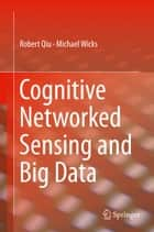 Cognitive Networked Sensing and Big Data ebook by Robert Qiu,Michael Wicks