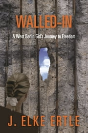 Walled-In - A West Berlin Girl's Journey to Freedom ebook by J. Elke Ertle