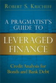 A Pragmatist's Guide to Leveraged Finance - Credit Analysis for Bonds and Bank Debt ebook by Robert S. Kricheff