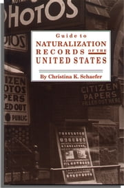 Guide to Naturalization Records in the United States ebook by Christina K. Schaefer