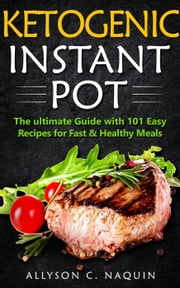 Ketogenic Instant Pot: the Ultimate Guide With 101 Easy Recipes for Fast and Healthy Meals