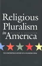 Religious Pluralism in America - The Contentious History of a Founding Ideal ebook by Professor William R. Hutchison
