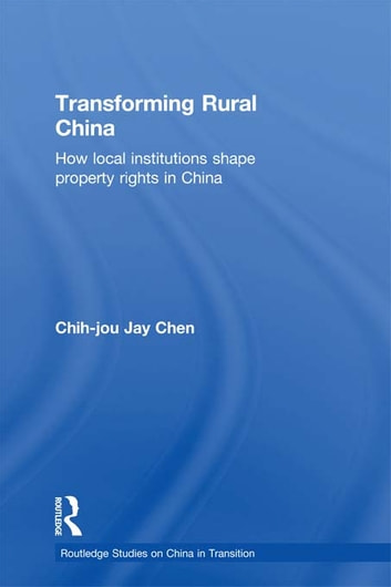 Transforming Rural China - How Local Institutions Shape Property Rights in China ebook by Chih-Jou Jay Chen