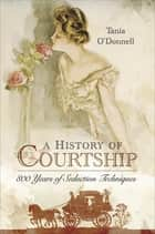 A History of Courtship - 800 Years of Seduction Techniques ebook by Tania O'Donnell