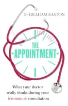 The Appointment - What Your Doctor Really Thinks During Your Ten-Minute Consultation ebook by Dr Graham Easton