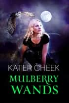 Mulberry Wands ebook by Kater Cheek