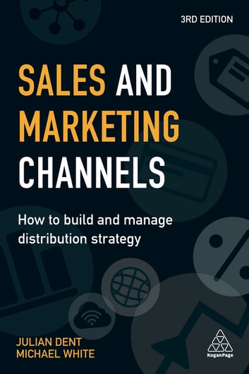 Sales and Marketing Channels - How to Build and Manage Distribution Strategy ebook by Julian Dent,Michael White