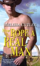How to Rope a Real Man 電子書 by Melissa Cutler