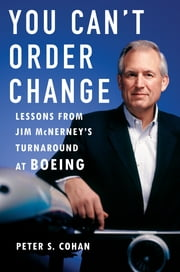 You Can't Order Change - Lessons from Jim McNerney's Turnaround at Boeing ebook by Peter S. Cohan