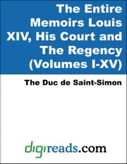 The Entire Memoirs Louis XIV, His Court and The Regency (Volumes I-XV) ebook by The Duc de Saint-Simon