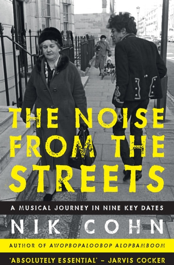 The Noise from the Streets - A musical journey in nine key dates eBook by Nik Cohn
