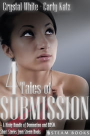 4 TALES OF SUBMISSION - A Kinky Bundle of Domination and BDSM Short Stories from Steam Books ebook by Crystal White,Carly Katz,Steam Books