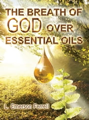 The Breath of God Over Essential Oils ebook by L. Emerson Ferrell