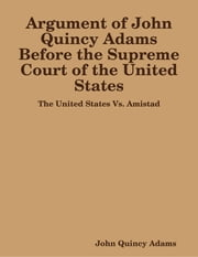 Argument of John Quincy Adams Before the Supreme Court of the United States: The United States Vs. Amistad ebook by John Quincy Adams