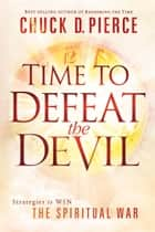 Time to Defeat the Devil - Strategies to Win the Spiritual War ebook by Chuck D. Pierce