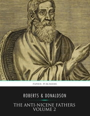 The Anti-Nicene Fathers Volume 2 ebook by Rev. Alexander Roberts,James Donaldson