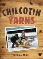 Chilcotin Yarns ebook by Bruce Watt