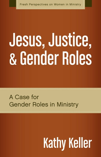 Jesus, Justice, and Gender Roles - A Case for Gender Roles in Ministry ebook by Kathy Keller