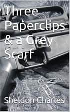 Three Paperclips & a Grey Scarf ebook by Sheldon Charles