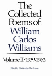The Collected Poems of Williams Carlos Williams: 1939-1962 (Vol. 2) ebook by William Carlos Williams,Christopher MacGowan
