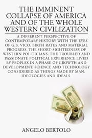 THE IMMINENT COLLAPSE OF AMERICA AND OF THE WHOLE WESTERN CIVILIZATION - A DIFFERENT PERSPECTIVE OF CONTEMPORARY HISTORY WITH THE EYES OF G.B. VICO ebook by Angelo Bertolo