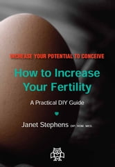 How to Increase Your Fertility: A Practical DIY Guide ebook by Janet Stephens