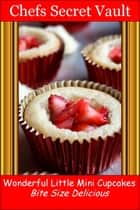 Wonderful Little Mini Cupcakes: Bite Size Delicious ebook by Chefs Secret Vault