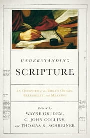 Understanding Scripture - An Overview of the Bible's Origin, Reliability, and Meaning ebook by J. I. Packer,John Piper,R. Kent Hughes,Leland Ryken,John D. Currid,Peter J.  Gentry,Daniel B. Wallace,Peter J. Williams,Roger Beckwith,David Alan Black,Wayne Grudem,C. John Collins,Thomas R. Schreiner,Vern S. Poythress