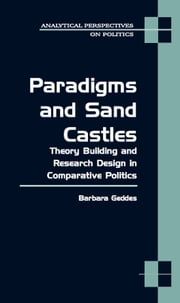 Paradigms and Sand Castles - Theory Building and Research Design in Comparative Politics ebook by Barbara Geddes