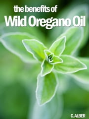 Oregano Oil - How to Improve Your Health and Prevent Illnesses ebook by C ALBER