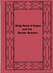 King René d'Anjou and his Seven Queens ebook by Edgcumbe Staley