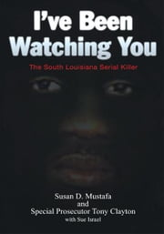 I've Been Watching You - The South Louisiana Serial Killer ebook by Susan D. Mustafa and Tony Clayton with Sue Israel