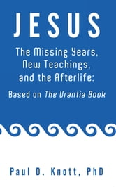 JESUS – THE MISSING YEARS, NEW TEACHINGS & THE AFTERLIFE: BASED ON THE URANTIA BOOK ebook by Paul D. Knott, Ph.D.