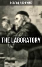 THE LABORATORY - From The Dramatic Romances and Lyrics eBook by Robert Browning