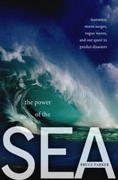 The Power of the Sea - Tsunamis, Storm Surges, Rogue Waves, and Our Quest to Predict Disasters ebook by Bruce Parker