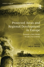 Protected Areas and Regional Development in Europe - Towards a New Model for the 21st Century ebook by Ingo Mose