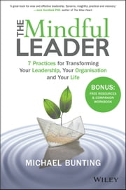 The Mindful Leader - 7 Practices for Transforming Your Leadership, Your Organisation and Your Life ebook by Michael Bunting