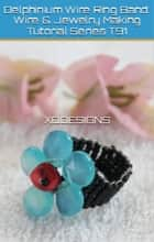 Delphinium Wire Ring Band: Wire & Jewelry Making Tutorial Series T91 ebook by XQ Designs