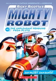 Ricky Ricotta's Mighty Robot vs. the Unpleasant Penguins from Pluto (Ricky Ricotta's Mighty Robot #9) ebook by Dav Pilkey, Dan Santat