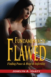 Fundamentally Flawed: Finding Peace and Hope in Infertility ebook by Joselyn Hasty