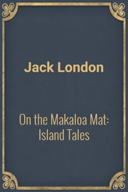 On the Makaloa Mat: Island Tales ebook by Jack London