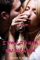 I Want To Have Sex With You eBook by Darren G. Burton