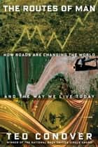 The Routes of Man - How Roads Are Changing the World and the Way We Live Today ebook by Ted Conover