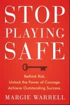 Stop Playing Safe - Rethink Risk, Unlock the Power of Courage, Achieve Outstanding Success eBook by Margie Warrell