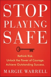 Stop Playing Safe - Rethink Risk. Unlock the Power of Courage. Achieve Outstanding Success ebook by Margie Warrell