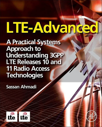 LTE-Advanced - A Practical Systems Approach to Understanding 3GPP LTE Releases 10 and 11 Radio Access Technologies ebook by Sassan Ahmadi