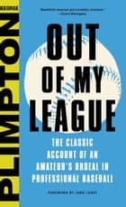 Out of My League - The Classic Hilarious Account of an Amateur's Ordeal in Professional Baseball ebook by George Plimpton, Jane Leavy