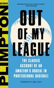Out of My League - The Classic Hilarious Account of an Amateur's Ordeal in Professional Baseball ebook by George Plimpton,Jane Leavy